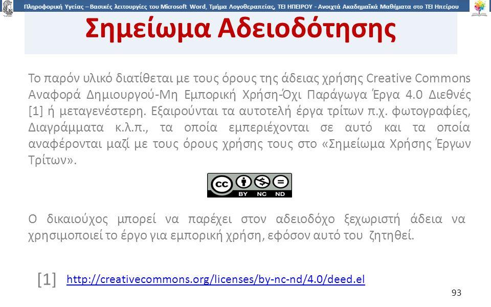 9393 Πληροφορική Υγείας – Βασικές λειτουργίες του Microsoft Word, Τμήμα Λογοθεραπείας, ΤΕΙ ΗΠΕΙΡΟΥ - Ανοιχτά Ακαδημαϊκά Μαθήματα στο ΤΕΙ Ηπείρου Σημείωμα Αδειοδότησης Το παρόν υλικό διατίθεται με τους όρους της άδειας χρήσης Creative Commons Αναφορά Δημιουργού-Μη Εμπορική Χρήση-Όχι Παράγωγα Έργα 4.0 Διεθνές [1] ή μεταγενέστερη.