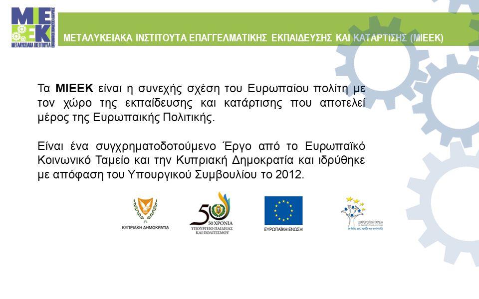 Συγχρηματοδοτούμενο Έργο από το Ευρωπαϊκό Κοινωνικό Ταμείο και την Κυπριακή Δημοκρατία ΜΕΤΑΛΥΚΕΙΑΚΑ ΙΝΣΤΙΤΟΥΤΑ ΕΠΑΓΓΕΛΜΑΤΙΚΗΣ ΕΚΠΑΙΔΕΥΣΗΣ ΚΑΙ ΚΑΤΑΡΤΙΣΗΣ (ΜΙΕΕΚ) Διεύθυνση Μέσης Τεχνικής και Επαγγελματικής Εκπαίδευσης Γωνία Κίμωνος και Θουκιδίδου, Ακρόπολη, 1434 Λευκωσία Τηλέφωνο: 22 800651/652 | Τηλεoμοιότυπο: 22428273 Ηλ.