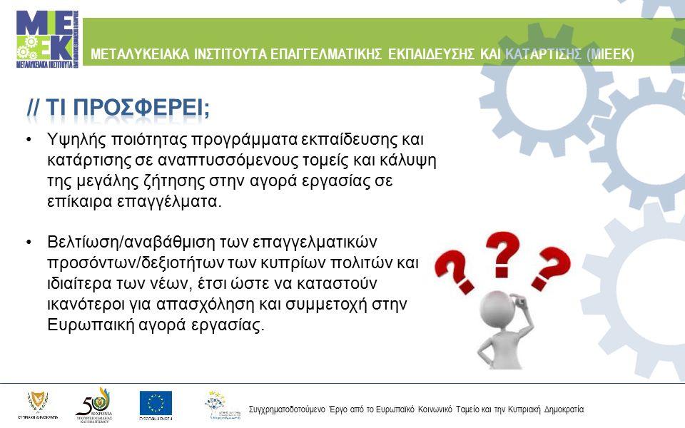 Συγχρηματοδοτούμενο Έργο από το Ευρωπαϊκό Κοινωνικό Ταμείο και την Κυπριακή Δημοκρατία ΜΕΤΑΛΥΚΕΙΑΚΑ ΙΝΣΤΙΤΟΥΤΑ ΕΠΑΓΓΕΛΜΑΤΙΚΗΣ ΕΚΠΑΙΔΕΥΣΗΣ ΚΑΙ ΚΑΤΑΡΤΙΣΗΣ (ΜΙΕΕΚ) Τα ΜΙΕΕΚ στοχεύουν στη άμεση επαγγελματική αποκατάσταση των σπουδαστών σε θέσεις ανώτερου τεχνίτη ή τεχνικού, προσφέροντας σύγχρονα Προγράμματα Σπουδών.