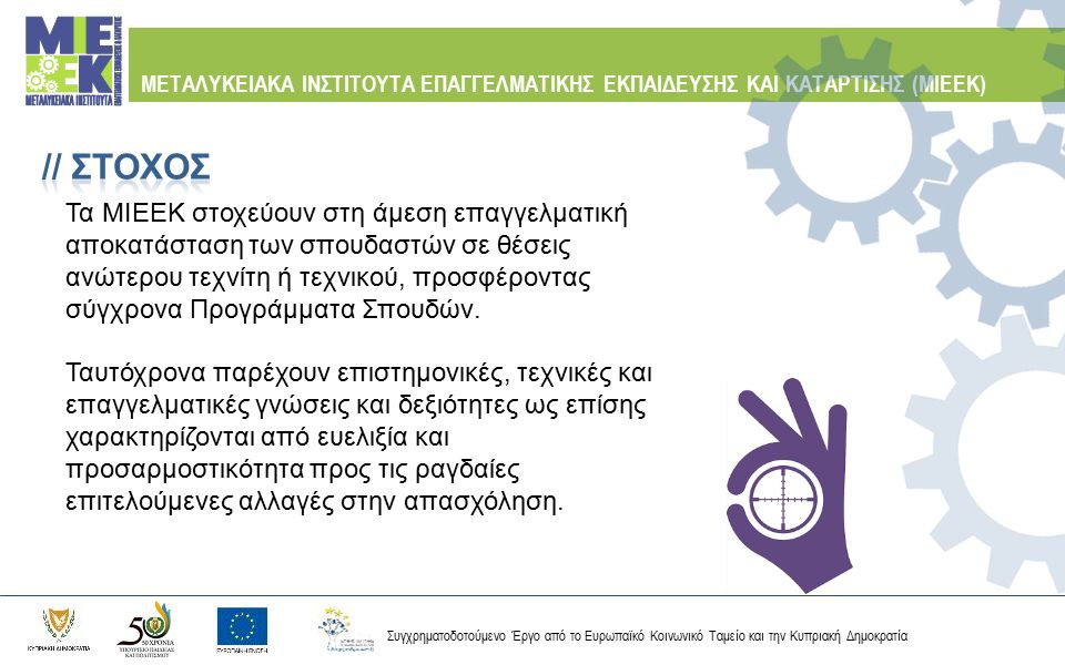 Συγχρηματοδοτούμενο Έργο από το Ευρωπαϊκό Κοινωνικό Ταμείο και την Κυπριακή Δημοκρατία ΜΕΤΑΛΥΚΕΙΑΚΑ ΙΝΣΤΙΤΟΥΤΑ ΕΠΑΓΓΕΛΜΑΤΙΚΗΣ ΕΚΠΑΙΔΕΥΣΗΣ ΚΑΙ ΚΑΤΑΡΤΙΣΗΣ (ΜΙΕΕΚ) Τα Μεταλυκειακά Προγράμματα Επαγγελματικής Εκπαίδευσης και Κατάρτισης απευθύνονται σε απόφοιτους Μέσης ή Τεχνικής Εκπαίδευσης, σε τομείς οι οποίοι δεν προσφέρονται σε Ανώτερο ή Μεταλυκειακό επίπεδο από άλλες Δημόσιες Σχολές ή συναφείς οργανισμούς της Δημοκρατίας.
