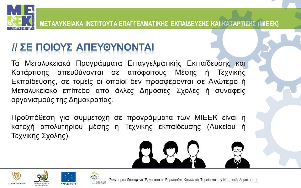 Συγχρηματοδοτούμενο Έργο από το Ευρωπαϊκό Κοινωνικό Ταμείο και την Κυπριακή Δημοκρατία ΜΕΤΑΛΥΚΕΙΑΚΑ ΙΝΣΤΙΤΟΥΤΑ ΕΠΑΓΓΕΛΜΑΤΙΚΗΣ ΕΚΠΑΙΔΕΥΣΗΣ ΚΑΙ ΚΑΤΑΡΤΙΣΗΣ (ΜΙΕΕΚ) Τα Προγράμματα Σπουδών των ΜΙΕΕΚ είναι διετούς διάρκειας και προσφέρονται στις υποδομές των Τεχνικών Σχολών σε όλες τις επαρχίες Η φοίτηση περιλαμβάνει τεχνολογικά και εργαστηριακά μαθήματα, όπως και πρακτική εξάσκηση στη βιομηχανία, διάρκειας έξι εβδομάδων για κάθε έτος σπουδών.
