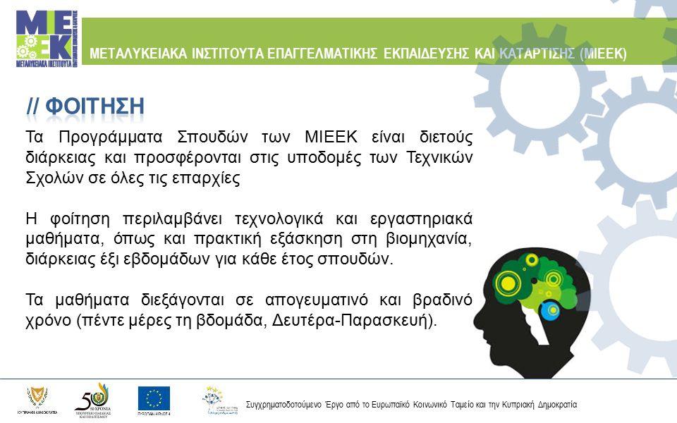 Συγχρηματοδοτούμενο Έργο από το Ευρωπαϊκό Κοινωνικό Ταμείο και την Κυπριακή Δημοκρατία ΜΕΤΑΛΥΚΕΙΑΚΑ ΙΝΣΤΙΤΟΥΤΑ ΕΠΑΓΓΕΛΜΑΤΙΚΗΣ ΕΚΠΑΙΔΕΥΣΗΣ ΚΑΙ ΚΑΤΑΡΤΙΣΗΣ (ΜΙΕΕΚ) Τεχνική Σχολή Μακάριος Γ΄ Λευκωσίας Τεχνικός Δικτύων Ηλεκτρονικών Υπολογιστών και Επικοινωνιών Τεχνικός Εγκατάστασης και Συντήρησης Φωτοβολταϊκών Συστημάτων και Ανεμογεννητριών Τεχνικός Ηλεκτρομηχανολογικών Ψυκτικών Εγκαταστάσεων στη Βιομηχανία Α΄ Τεχνική Σχολή Λευκωσίας Τεχνικός Διαχείρισης Φυσικού Αερίου Βιομηχανικών και Οικιακών Εγκαταστάσεων Τεχνικός Βιομηχανικών και Οικιακών Αυτοματισμών Ειδικός Αρτοποιός και Ζαχαροπλάστης Τεχνικός Συντήρησης και Ενεργειακής Αναβάθμισης Κτiρίων
