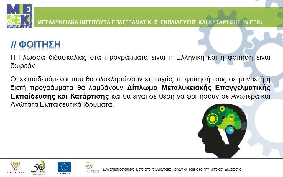 Συγχρηματοδοτούμενο Έργο από το Ευρωπαϊκό Κοινωνικό Ταμείο και την Κυπριακή Δημοκρατία ΜΕΤΑΛΥΚΕΙΑΚΑ ΙΝΣΤΙΤΟΥΤΑ ΕΠΑΓΓΕΛΜΑΤΙΚΗΣ ΕΚΠΑΙΔΕΥΣΗΣ ΚΑΙ ΚΑΤΑΡΤΙΣΗΣ (ΜΙΕΕΚ) Παράλληλα στους σπουδαστές θα παρέχεται η δυνατότητα απόκτησης Πιστοποιητικού Επαγγελματικών Προσόντων, μέσω των αντίστοιχων επαγγελματικών εξετάσεων, που είναι διεθνώς αναγνωρισμένο και αποτελεί ένα αξιόπιστο και έγκυρο εφόδιο για επαγγελματική σταδιοδρομία.