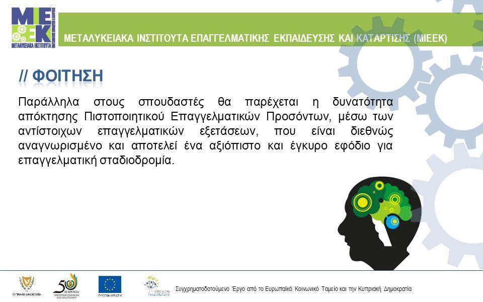 Συγχρηματοδοτούμενο Έργο από το Ευρωπαϊκό Κοινωνικό Ταμείο και την Κυπριακή Δημοκρατία ΜΕΤΑΛΥΚΕΙΑΚΑ ΙΝΣΤΙΤΟΥΤΑ ΕΠΑΓΓΕΛΜΑΤΙΚΗΣ ΕΚΠΑΙΔΕΥΣΗΣ ΚΑΙ ΚΑΤΑΡΤΙΣΗΣ (ΜΙΕΕΚ) Τεχνική Σχολή Λάρνακας Τεχνικός Εγκατάστασης και Συντήρησης Φωτοβολταϊκών Συστημάτων και Ανεμογεννητριών Τεχνικός Δικτύων Ηλεκτρονικών Υπολογιστών και Επικοινωνιών Τεχνική Σχολή Αγίου Λαζάρου Τεχνικός Συγκόλλησης Σωληνώσεων Διακίνησης Αερίων και Βιομηχανικών Κατασκευών Τεχνικός Ηλεκτρομηχανολογικών Ψυκτικών Εγκαταστάσεων στη Βιομηχανία