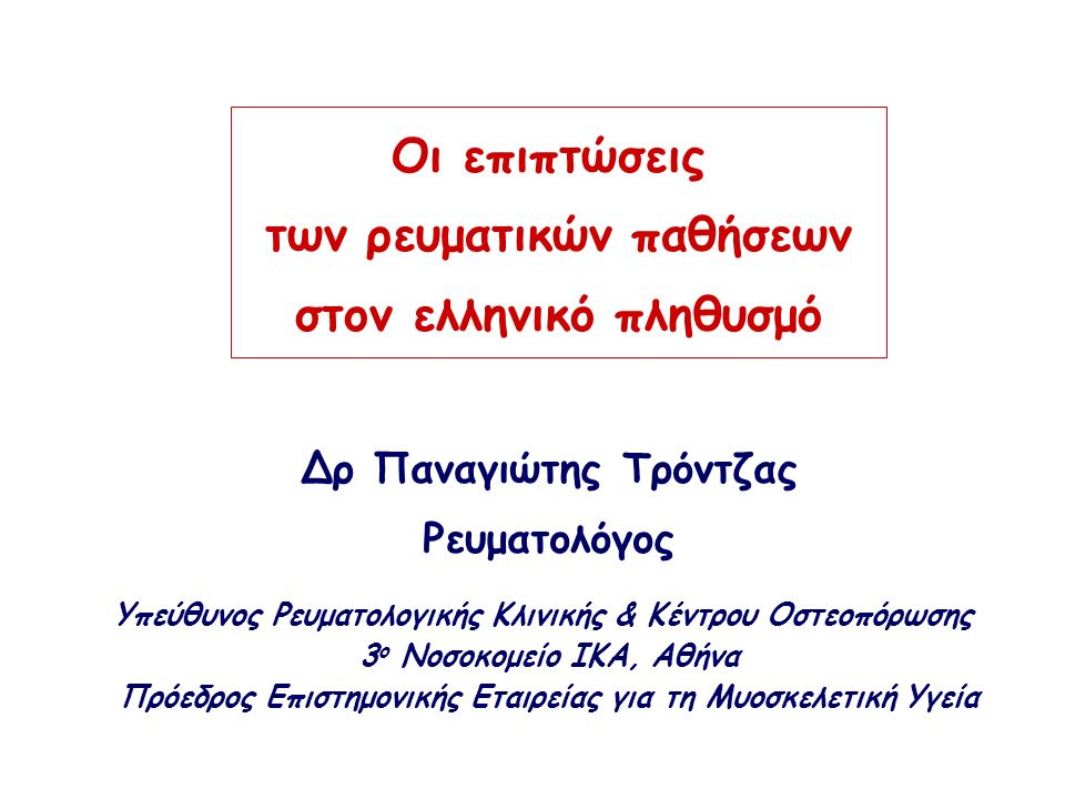 Οι επιπτώσεις των ρευματικών παθήσεων στον ελληνικό πληθυσμό Δρ Παναγιώτης Τρόντζας Ρευματολόγος Υπεύθυνος Ρευματολογικής Κλινικής & Κέντρου Οστεοπόρωσης 3 ο Νοσοκομείο ΙΚΑ, Αθήνα Πρόεδρος Επιστημονικής Εταιρείας για τη Μυοσκελετική Υγεία