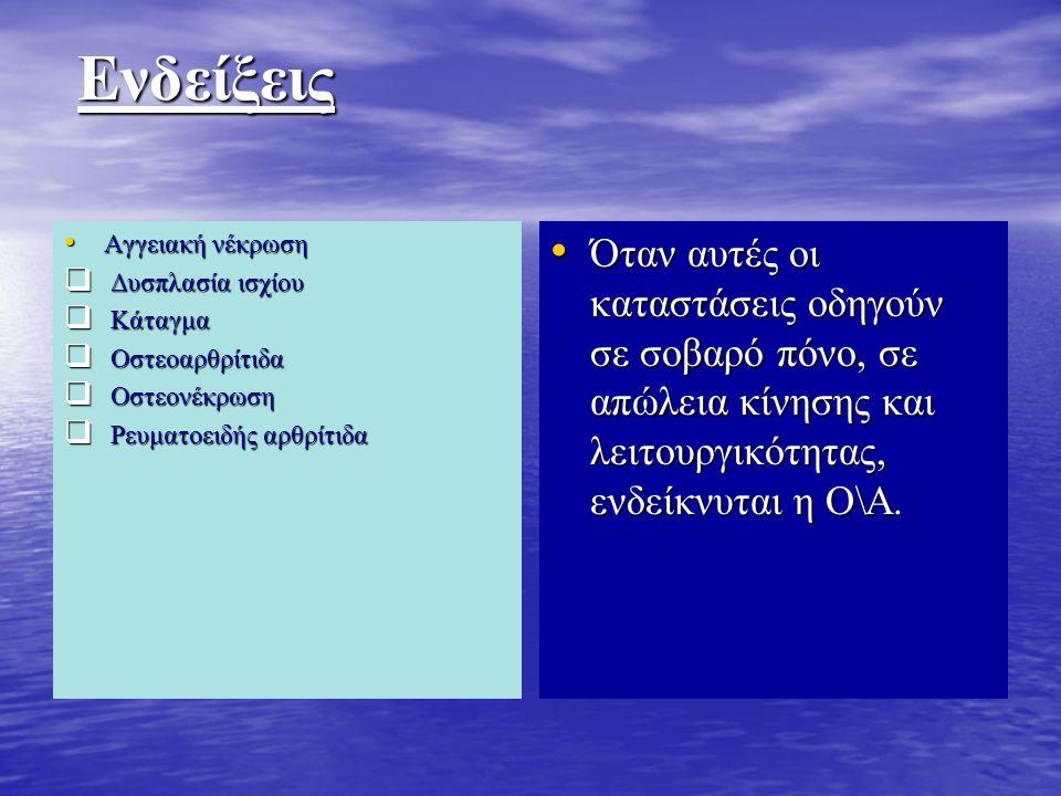 Ενδείξεις Ενδείξεις Αγγειακή νέκρωση Αγγειακή νέκρωση  Δυσπλασία ισχίου  Κάταγμα  Οστεοαρθρίτιδα  Οστεονέκρωση  Ρευματοειδής αρθρίτιδα Όταν αυτές οι καταστάσεις οδηγούν σε σοβαρό πόνο, σε απώλεια κίνησης και λειτουργικότητας, ενδείκνυται η Ο\Α.