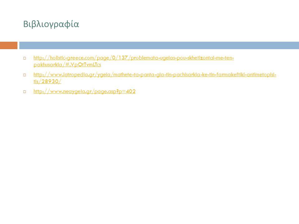 Βιβλιογραφία  http://holistic-greece.com/page/0/137/problemata-ugeias-pou-skhetizontai-me-ten- pakhusarkia/#.VpOtTvmLTcs http://holistic-greece.com/page/0/137/problemata-ugeias-pou-skhetizontai-me-ten- pakhusarkia/#.VpOtTvmLTcs  http://www.iatropedia.gr/ygeia/mathete-ta-panta-gia-tin-pachisarkia-ke-tin-farmakeftiki-antimetopisi- tis/28930/ http://www.iatropedia.gr/ygeia/mathete-ta-panta-gia-tin-pachisarkia-ke-tin-farmakeftiki-antimetopisi- tis/28930/  http://www.neaygeia.gr/page.asp?p=402 http://www.neaygeia.gr/page.asp?p=402