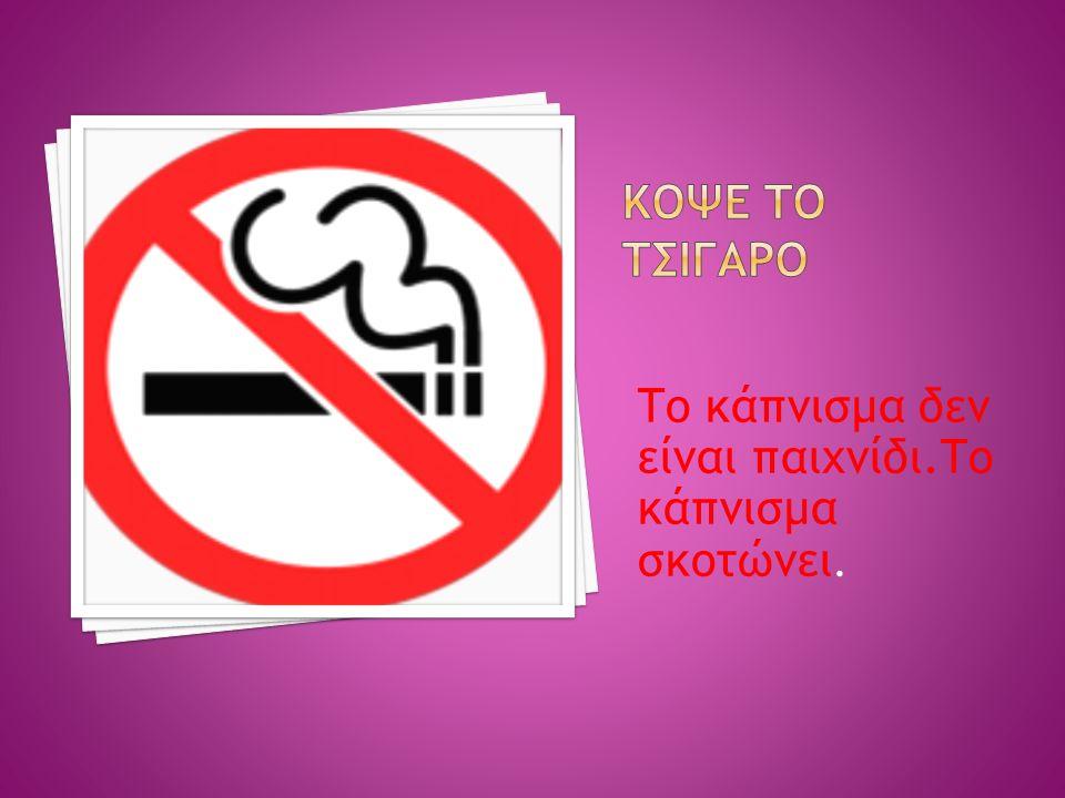 Το κάπνισμα δεν είναι παιχνίδι.Το κάπνισμα σκοτώνει.