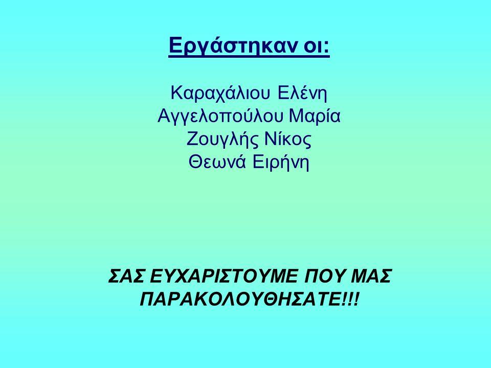 Εργάστηκαν οι: Καραχάλιου Ελένη Αγγελοπούλου Μαρία Ζουγλής Νίκος Θεωνά Ειρήνη ΣΑΣ ΕΥΧΑΡΙΣΤΟΥΜΕ ΠΟΥ ΜΑΣ ΠΑΡΑΚΟΛΟΥΘΗΣΑΤΕ!!!