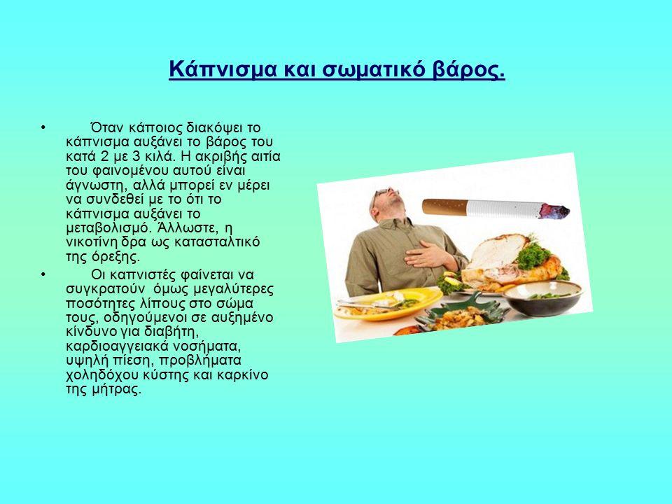 Κάπνισμα και σωματικό βάρος. Όταν κάποιος διακόψει το κάπνισμα αυξάνει το βάρος του κατά 2 με 3 κιλά. Η ακριβής αιτία του φαινομένου αυτού είναι άγνωσ