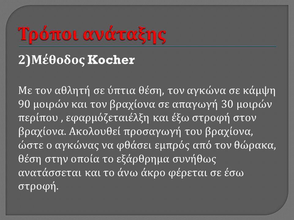 2) Μέθοδος Kocher Με τον αθλητή σε ύπτια θέση, τον αγκώνα σε κάμψη 90 μοιρών και τον βραχίονα σε απαγωγή 30 μοιρών περίπου, εφαρμόζεταιέλξη και έξω στροφή στον βραχίονα.