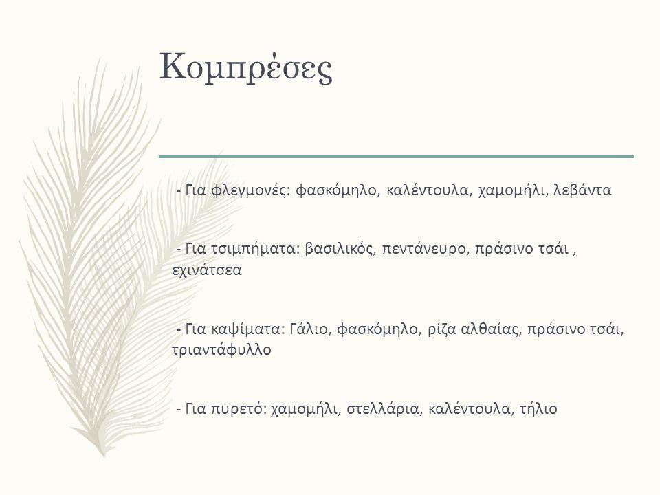 Κομπρέσες - Για φλεγμονές: φασκόμηλο, καλέντουλα, χαμομήλι, λεβάντα - Για τσιμπήματα: βασιλικός, πεντάνευρο, πράσινο τσάι, εχινάτσεα - Για καψίματα: Γάλιο, φασκόμηλο, ρίζα αλθαίας, πράσινο τσάι, τριαντάφυλλο - Για πυρετό: χαμομήλι, στελλάρια, καλέντουλα, τήλιο