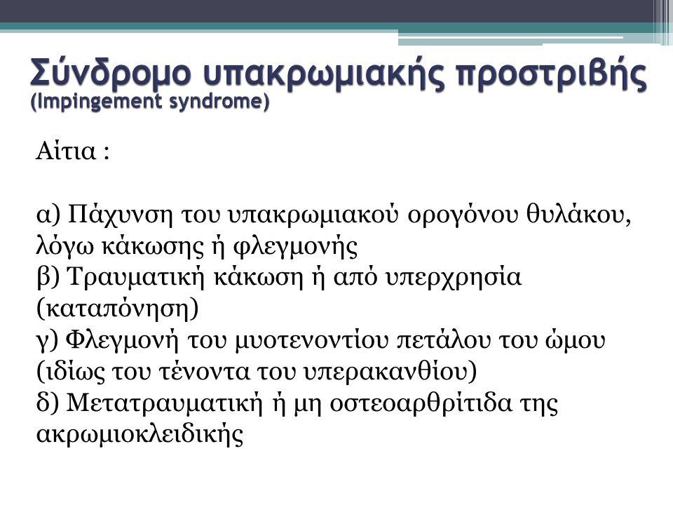 Αίτια : α) Πάχυνση του υπακρωμιακού ορογόνου θυλάκου, λόγω κάκωσης ή φλεγμονής β) Τραυματική κάκωση ή από υπερχρησία (καταπόνηση) γ) Φλεγμονή του μυοτ