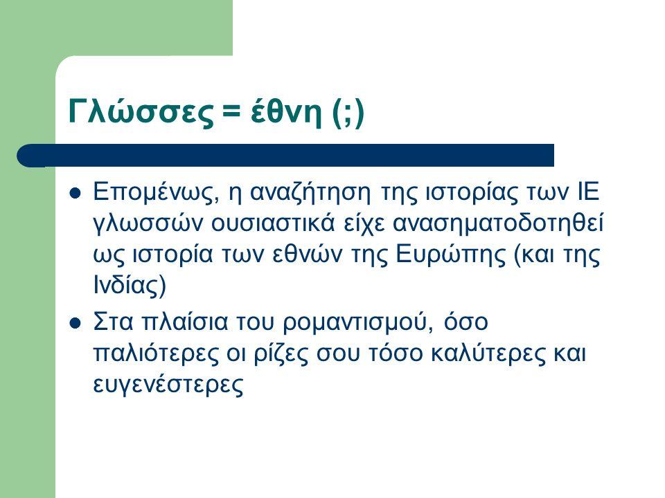 Γλώσσες = έθνη (;) Επομένως, η αναζήτηση της ιστορίας των ΙΕ γλωσσών ουσιαστικά είχε ανασηματοδοτηθεί ως ιστορία των εθνών της Ευρώπης (και της Ινδίας