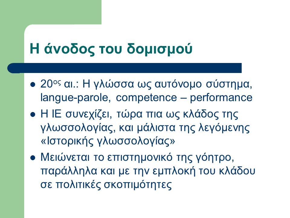 Η άνοδος του δομισμού 20 ος αι.: Η γλώσσα ως αυτόνομο σύστημα, langue-parole, competence – performance Η ΙΕ συνεχίζει, τώρα πια ως κλάδος της γλωσσολο