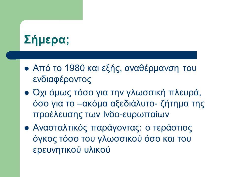 Σήμερα; Από το 1980 και εξής, αναθέρμανση του ενδιαφέροντος Όχι όμως τόσο για την γλωσσική πλευρά, όσο για το –ακόμα αξεδιάλυτο- ζήτημα της προέλευσης