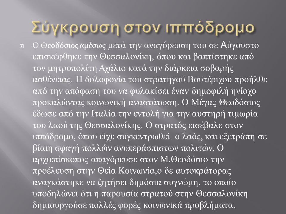  Ο Θεοδόσιος αμέσως μετά την αναγόρευση του σε Α ύγουστο επισκέφθηκε την Θεσσαλονίκη, όπου και βαπτίστηκε από τον μητροπολίτη Αχάλιο κατά την διάρκεια σοβαρής ασθένειας.