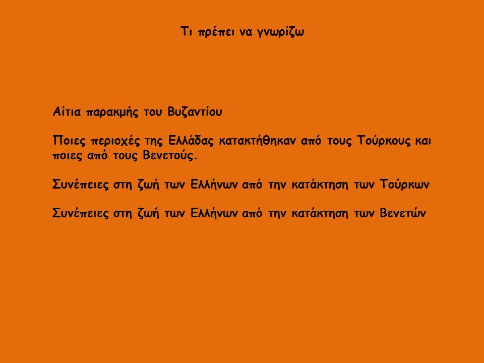 Τι πρέπει να γνωρίζω Αίτια παρακμής του Βυζαντίου Ποιες περιοχές της Ελλάδας κατακτήθηκαν από τους Τούρκους και ποιες από τους Βενετούς. Συνέπειες στη