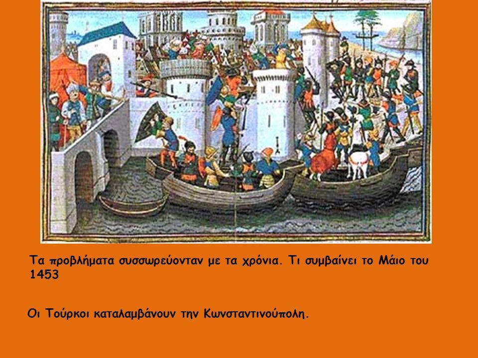 Τα προβλήματα συσσωρεύονταν με τα χρόνια. Τι συμβαίνει το Μάιο του 1453 Οι Τούρκοι καταλαμβάνουν την Κωνσταντινούπολη.