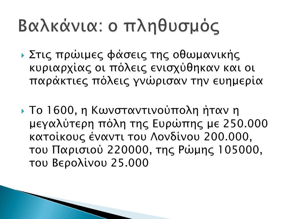  Στις πρώιμες φάσεις της οθωμανικής κυριαρχίας οι πόλεις ενισχύθηκαν και οι παράκτιες πόλεις γνώρισαν την ευημερία  Το 1600, η Κωνσταντινούπολη ήταν η μεγαλύτερη πόλη της Ευρώπης με 250.000 κατοίκους έναντι του Λονδίνου 200.000, του Παρισιού 220000, της Ρώμης 105000, του Βερολίνου 25.000