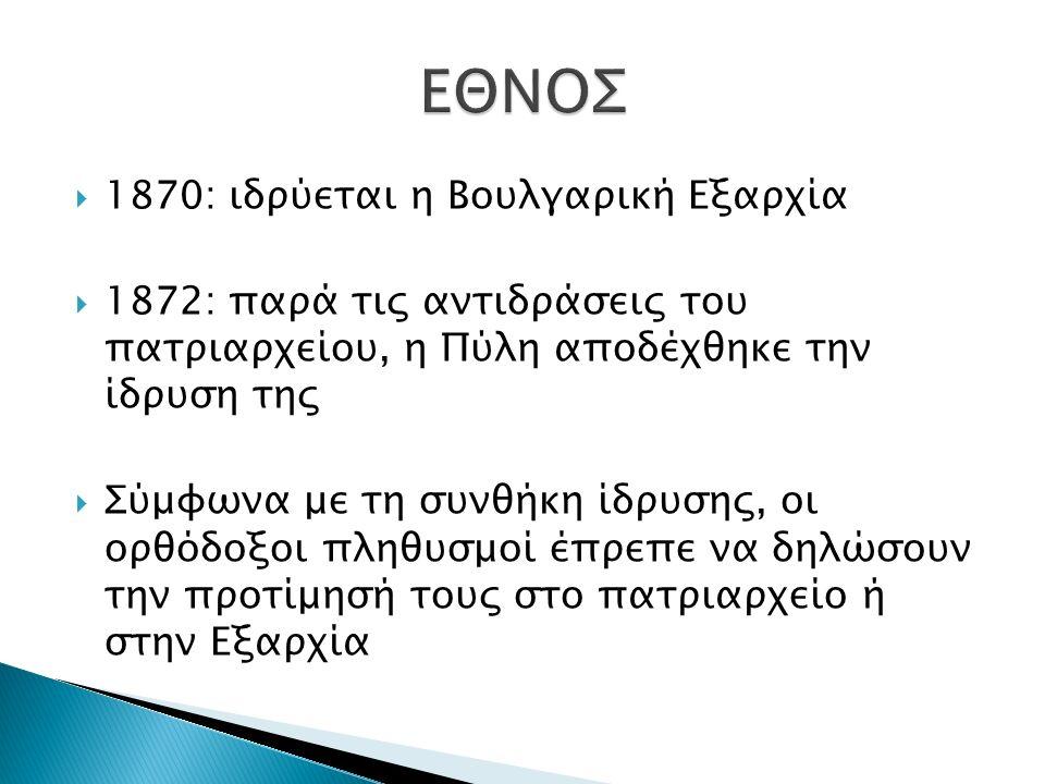  1870: ιδρύεται η Βουλγαρική Εξαρχία  1872: παρά τις αντιδράσεις του πατριαρχείου, η Πύλη αποδέχθηκε την ίδρυση της  Σύμφωνα με τη συνθήκη ίδρυσης, οι ορθόδοξοι πληθυσμοί έπρεπε να δηλώσουν την προτίμησή τους στο πατριαρχείο ή στην Εξαρχία