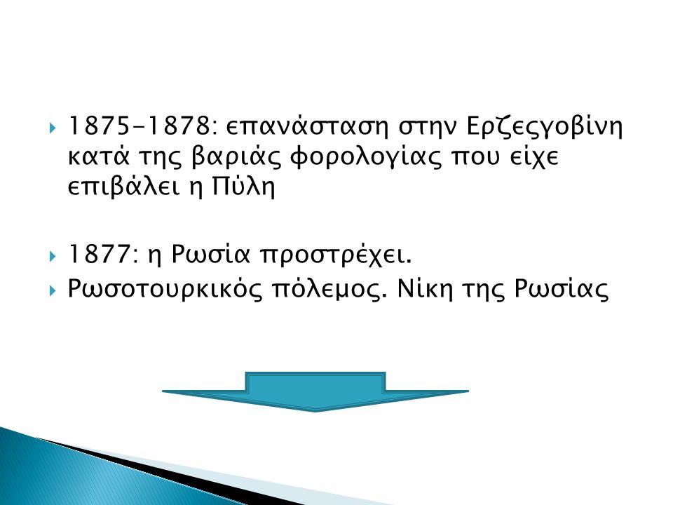  1875-1878: επανάσταση στην Ερζεςγοβίνη κατά της βαριάς φορολογίας που είχε επιβάλει η Πύλη  1877: η Ρωσία προστρέχει.  Ρωσοτουρκικός πόλεμος. Νίκη