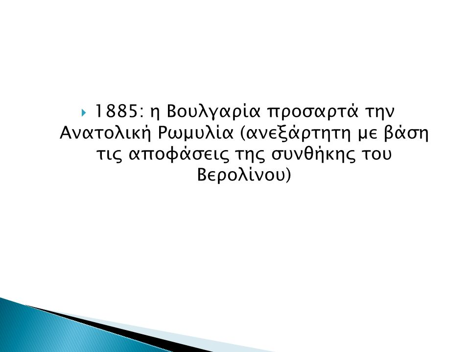  1885: η Βουλγαρία προσαρτά την Ανατολική Ρωμυλία (ανεξάρτητη με βάση τις αποφάσεις της συνθήκης του Βερολίνου)