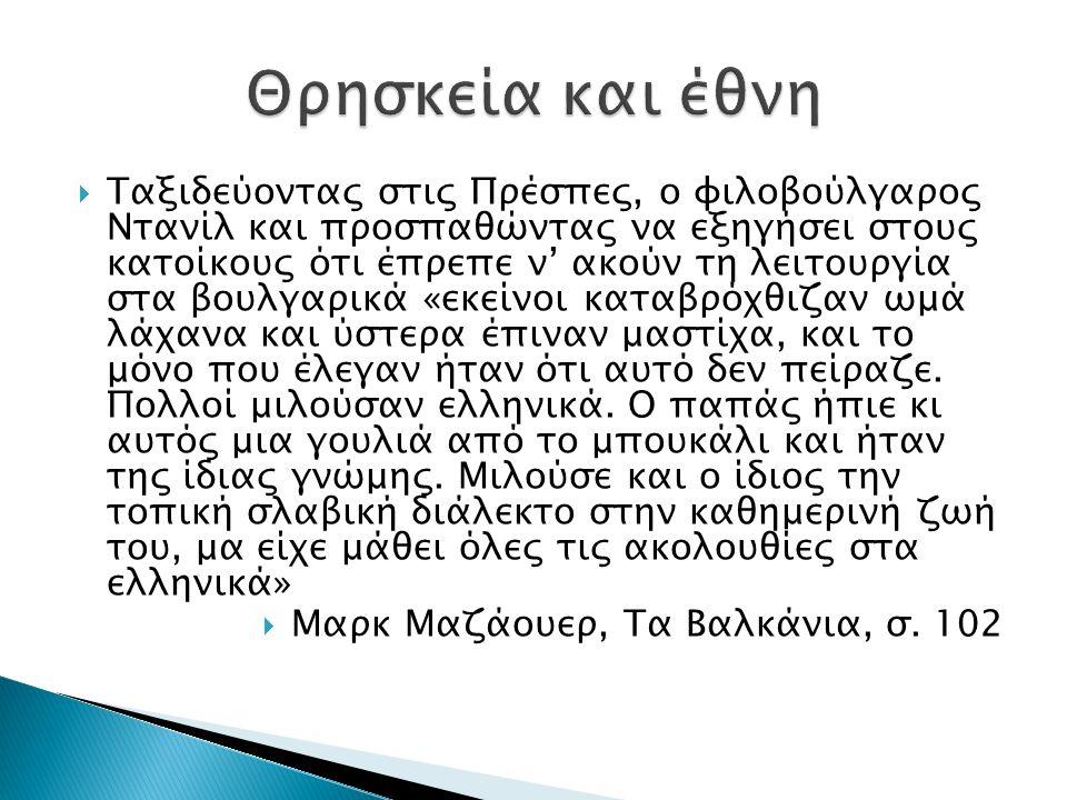  Ταξιδεύοντας στις Πρέσπες, ο φιλοβούλγαρος Ντανίλ και προσπαθώντας να εξηγήσει στους κατοίκους ότι έπρεπε ν' ακούν τη λειτουργία στα βουλγαρικά «εκείνοι καταβρόχθιζαν ωμά λάχανα και ύστερα έπιναν μαστίχα, και το μόνο που έλεγαν ήταν ότι αυτό δεν πείραζε.