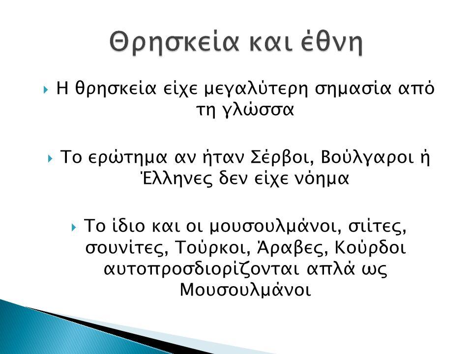  Η θρησκεία είχε μεγαλύτερη σημασία από τη γλώσσα  Το ερώτημα αν ήταν Σέρβοι, Βούλγαροι ή Έλληνες δεν είχε νόημα  Το ίδιο και οι μουσουλμάνοι, σιίτ