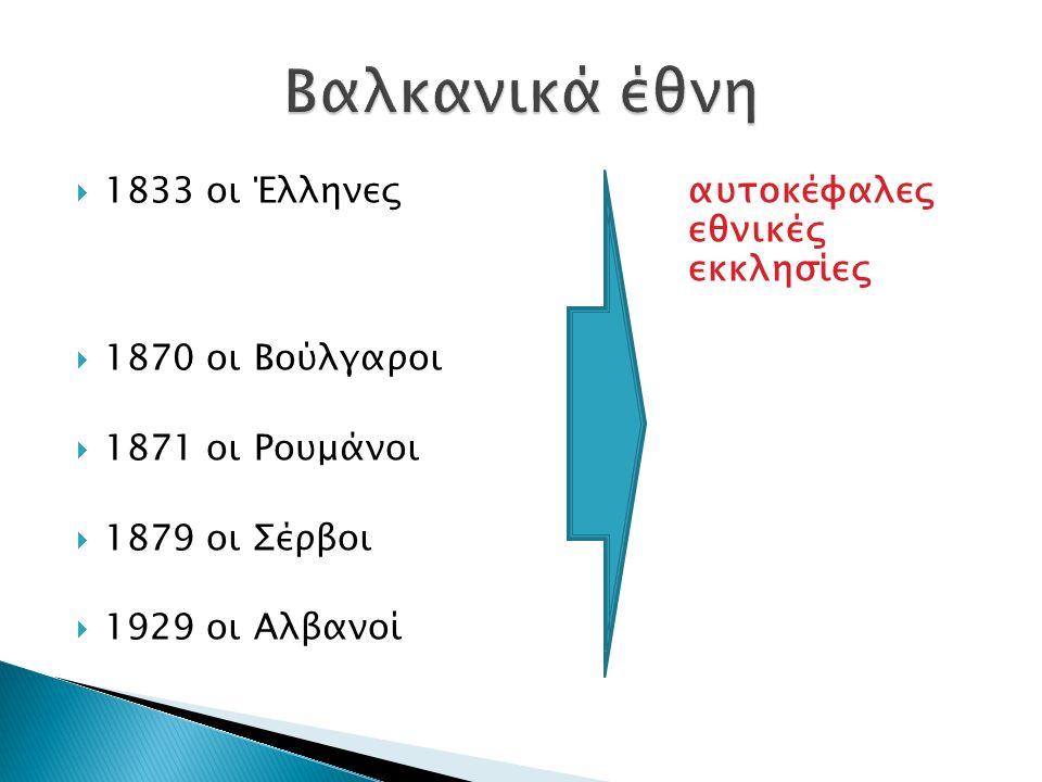 1833 οι Έλληνεςαυτοκέφαλες εθνικές εκκλησίες  1870 οι Βούλγαροι  1871 οι Ρουμάνοι  1879 οι Σέρβοι  1929 οι Αλβανοί