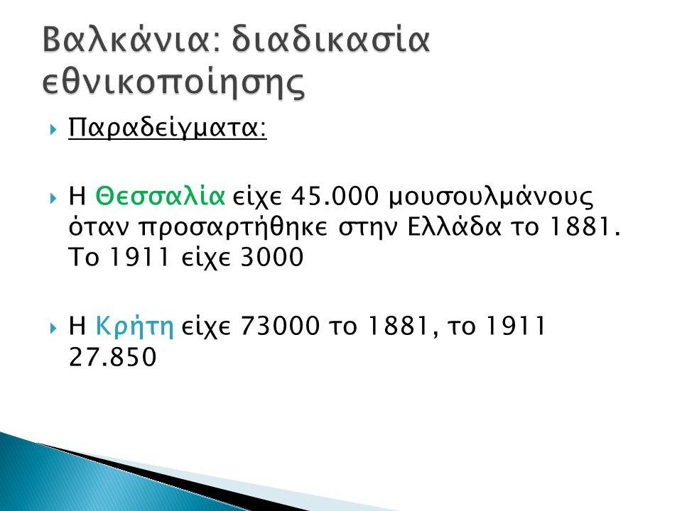  Παραδείγματα:  Η Θεσσαλία είχε 45.000 μουσουλμάνους όταν προσαρτήθηκε στην Ελλάδα το 1881. Το 1911 είχε 3000  Η Κρήτη είχε 73000 το 1881, το 1911
