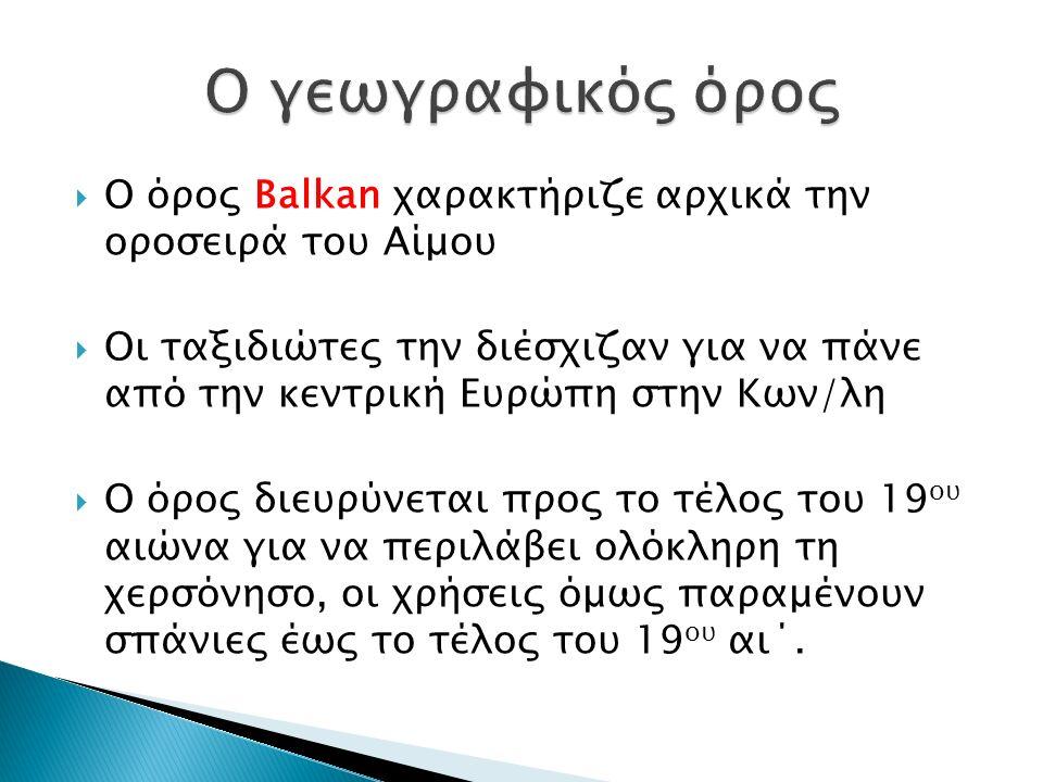  Ο όρος Balkan χαρακτήριζε αρχικά την οροσειρά του Αίμου  Οι ταξιδιώτες την διέσχιζαν για να πάνε από την κεντρική Ευρώπη στην Κων/λη  Ο όρος διευρύνεται προς το τέλος του 19 ου αιώνα για να περιλάβει ολόκληρη τη χερσόνησο, οι χρήσεις όμως παραμένουν σπάνιες έως το τέλος του 19 ου αι΄.