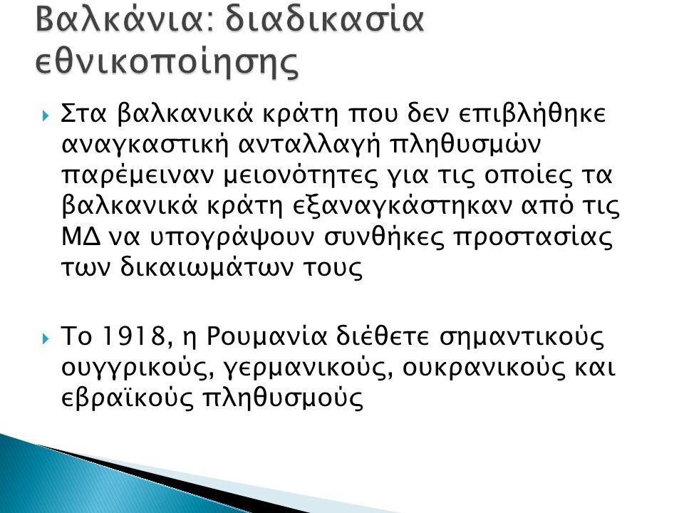  Στα βαλκανικά κράτη που δεν επιβλήθηκε αναγκαστική ανταλλαγή πληθυσμών παρέμειναν μειονότητες για τις οποίες τα βαλκανικά κράτη εξαναγκάστηκαν από τις ΜΔ να υπογράψουν συνθήκες προστασίας των δικαιωμάτων τους  Το 1918, η Ρουμανία διέθετε σημαντικούς ουγγρικούς, γερμανικούς, ουκρανικούς και εβραϊκούς πληθυσμούς