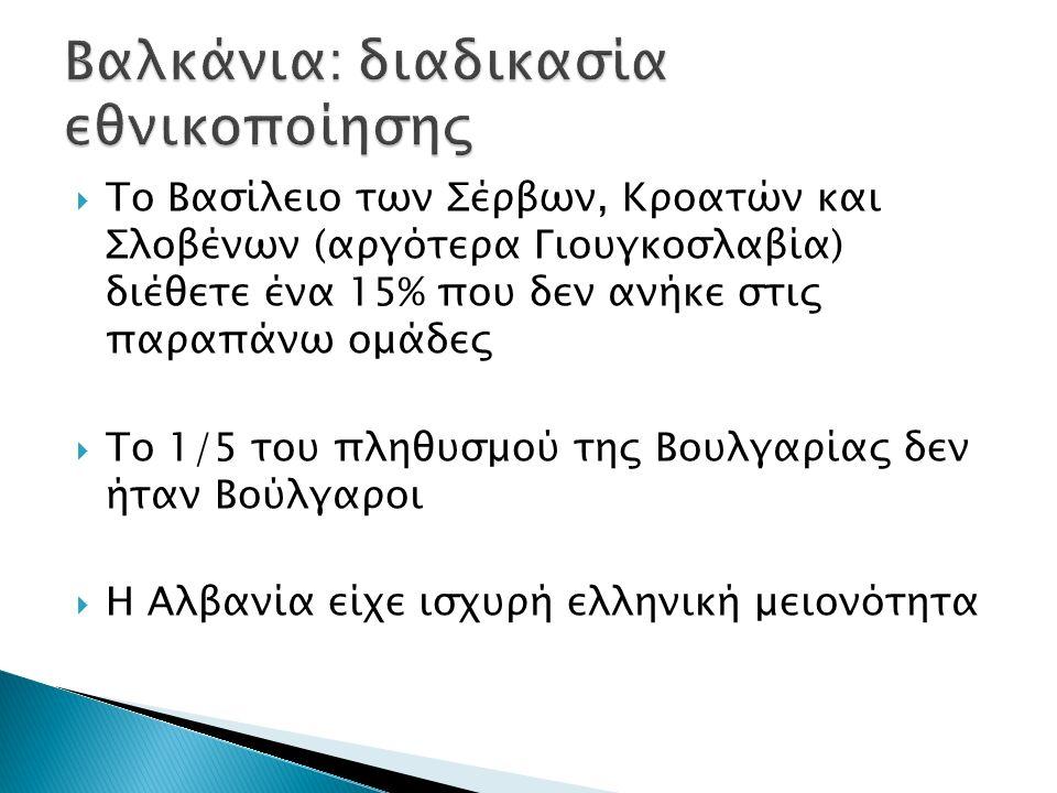  Το Βασίλειο των Σέρβων, Κροατών και Σλοβένων (αργότερα Γιουγκοσλαβία) διέθετε ένα 15% που δεν ανήκε στις παραπάνω ομάδες  Το 1/5 του πληθυσμού της Βουλγαρίας δεν ήταν Βούλγαροι  Η Αλβανία είχε ισχυρή ελληνική μειονότητα