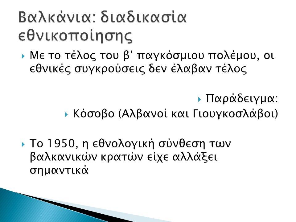 Με το τέλος του β' παγκόσμιου πολέμου, οι εθνικές συγκρούσεις δεν έλαβαν τέλος  Παράδειγμα:  Κόσοβο (Αλβανοί και Γιουγκοσλάβοι)  Το 1950, η εθνολ