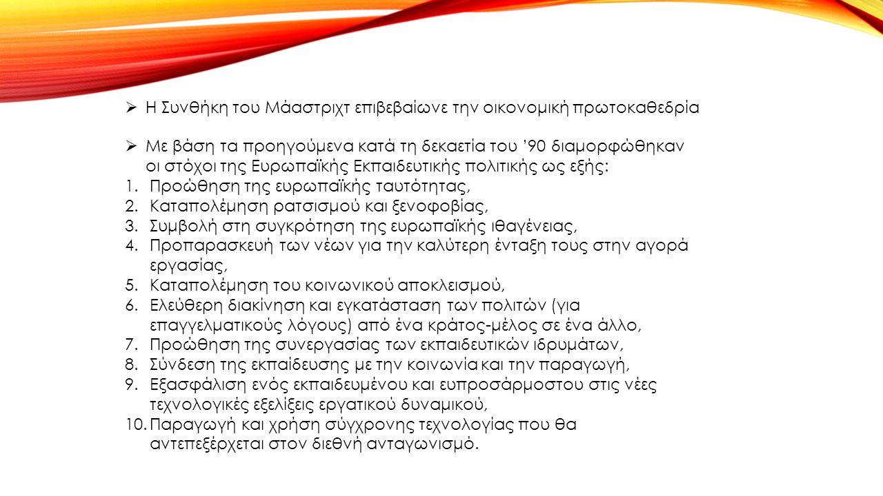  Η Συνθήκη του Μάαστριχτ επιβεβαίωνε την οικονομική πρωτοκαθεδρία  Με βάση τα προηγούμενα κατά τη δεκαετία του '90 διαμορφώθηκαν οι στόχοι της Ευρωπαϊκής Εκπαιδευτικής πολιτικής ως εξής: 1.Προώθηση της ευρωπαϊκής ταυτότητας, 2.Καταπολέμηση ρατσισμού και ξενοφοβίας, 3.Συμβολή στη συγκρότηση της ευρωπαϊκής ιθαγένειας, 4.Προπαρασκευή των νέων για την καλύτερη ένταξη τους στην αγορά εργασίας, 5.Καταπολέμηση του κοινωνικού αποκλεισμού, 6.Ελεύθερη διακίνηση και εγκατάσταση των πολιτών (για επαγγελματικούς λόγους) από ένα κράτος-μέλος σε ένα άλλο, 7.Προώθηση της συνεργασίας των εκπαιδευτικών ιδρυμάτων, 8.Σύνδεση της εκπαίδευσης με την κοινωνία και την παραγωγή, 9.Εξασφάλιση ενός εκπαιδευμένου και ευπροσάρμοστου στις νέες τεχνολογικές εξελίξεις εργατικού δυναμικού, 10.Παραγωγή και χρήση σύγχρονης τεχνολογίας που θα αντεπεξέρχεται στον διεθνή ανταγωνισμό.