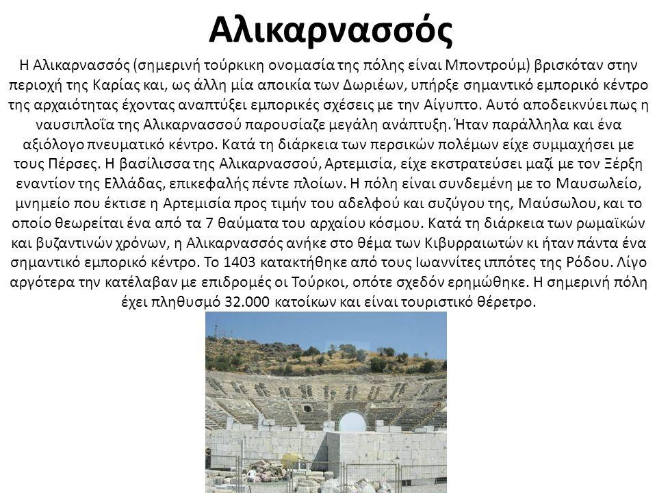 Αλικαρνασσός H Αλικαρνασσός (σημερινή τούρκικη ονομασία της πόλης είναι Μπoντρούμ) βρισκόταν στην περιοχή της Καρίας και, ως άλλη μία αποικία των Δωριέων, υπήρξε σημαντικό εμπορικό κέντρο της αρχαιότητας έχοντας αναπτύξει εμπορικές σχέσεις με την Αίγυπτο.