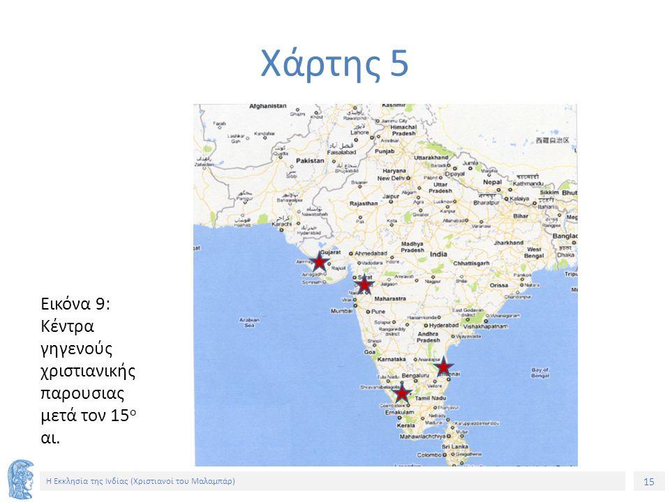 15 Η Εκκλησία της Ινδίας (Χριστιανοί του Μαλαμπάρ) Εικόνα 9: Κέντρα γηγενούς χριστιανικής παρουσιας μετά τον 15 ο αι. Χάρτης 5