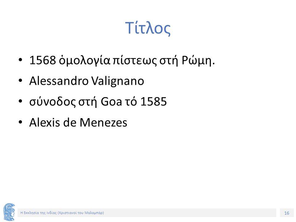 16 Η Εκκλησία της Ινδίας (Χριστιανοί του Μαλαμπάρ) Τίτλος 1568 ὁμολογία πίστεως στή Ρώμη. Alessandro Valignano σύνοδος στή Goa τό 1585 Alexis de Menez