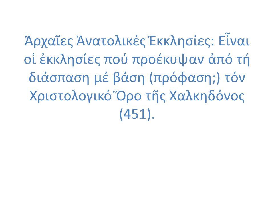 Ἀρχαῖες Ἀνατολικές Ἐκκλησίες: Εἶναι οἱ ἐκκλησίες πού προέκυψαν ἀπό τή διάσπαση μέ βάση (πρόφαση;) τόν Χριστολογικό Ὅρο τῆς Χαλκηδόνος (451).