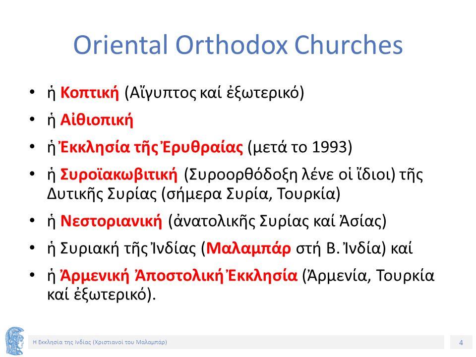 4 Η Εκκλησία της Ινδίας (Χριστιανοί του Μαλαμπάρ) Oriental Orthodox Churches ἡ Κοπτική (Αἴγυπτος καί ἐξωτερικό) ἡ Αἰθιοπική ἡ Ἐκκλησία τῆς Ἐρυθραίας (