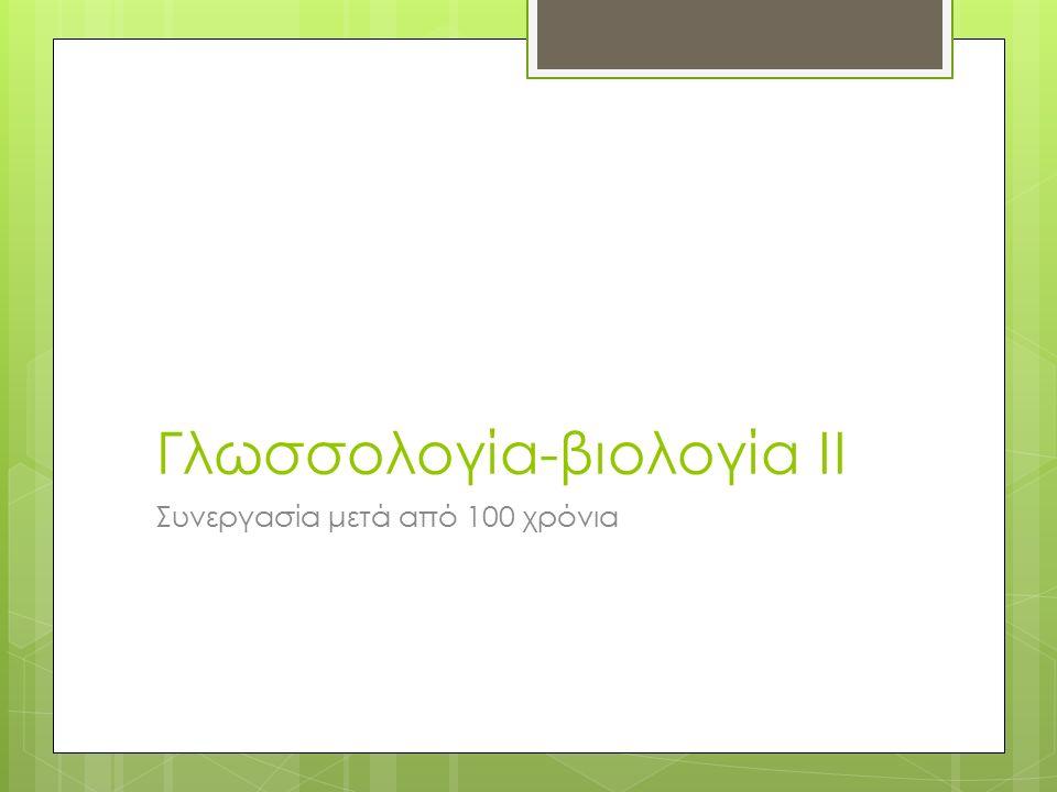 Γλωσσολογία-βιολογία ΙΙ Συνεργασία μετά από 100 χρόνια