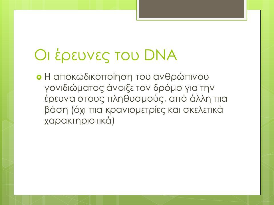 Οι έρευνες του DNA  Η αποκωδικοποίηση του ανθρώπινου γονιδιώματος άνοιξε τον δρόμο για την έρευνα στους πληθυσμούς, από άλλη πια βάση (όχι πια κρανιομετρίες και σκελετικά χαρακτηριστικά)