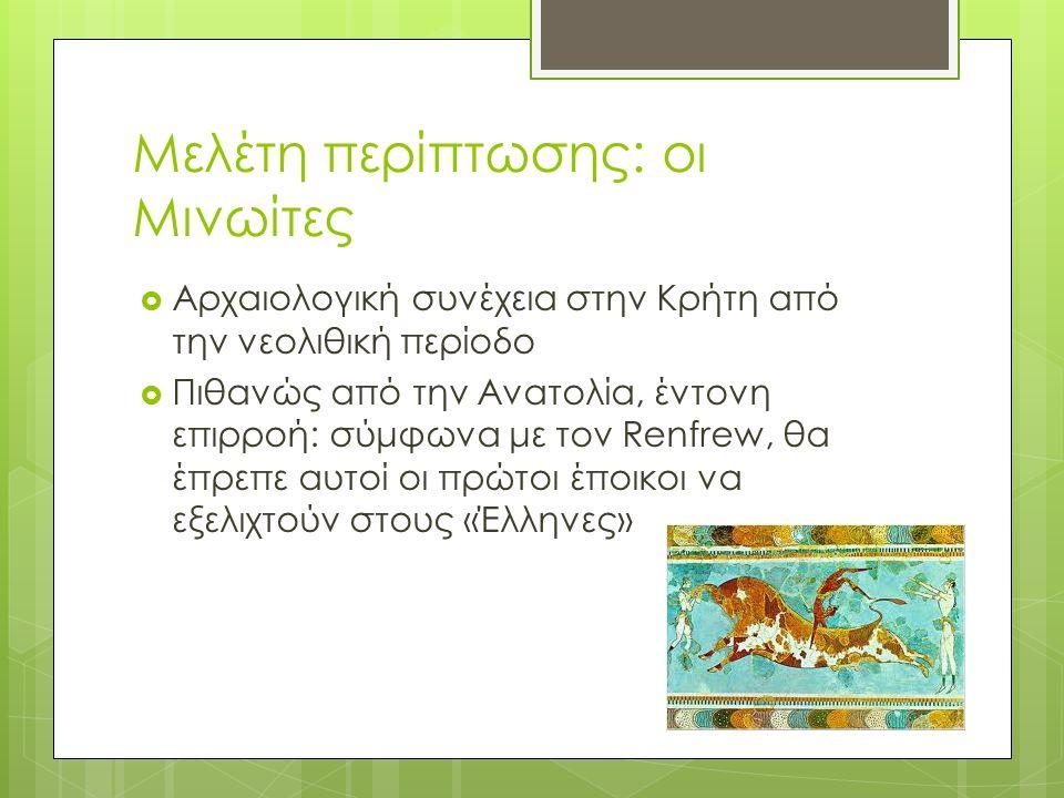 Μελέτη περίπτωσης: οι Μινωίτες  Αρχαιολογική συνέχεια στην Κρήτη από την νεολιθική περίοδο  Πιθανώς από την Ανατολία, έντονη επιρροή: σύμφωνα με τον Renfrew, θα έπρεπε αυτοί οι πρώτοι έποικοι να εξελιχτούν στους «Έλληνες»