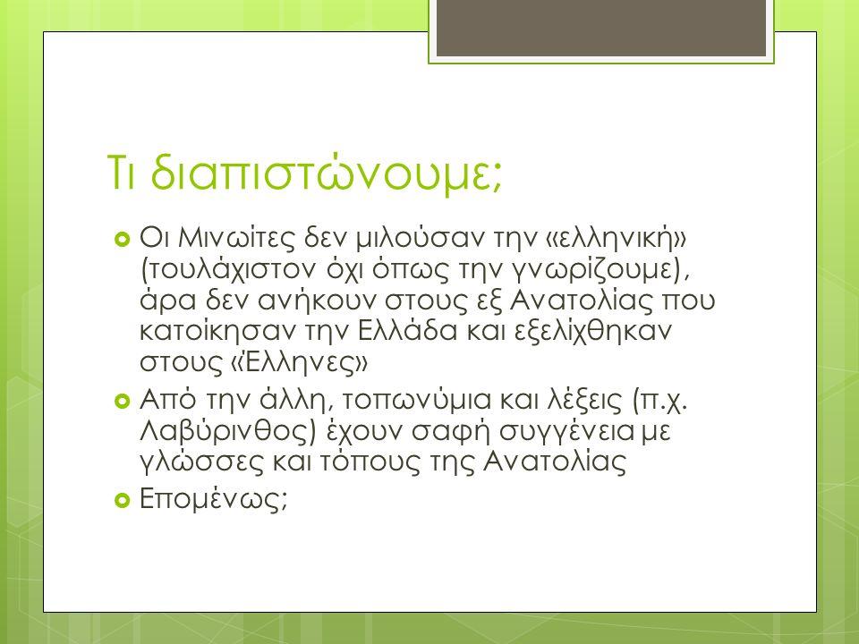 Τι διαπιστώνουμε;  Οι Μινωίτες δεν μιλούσαν την «ελληνική» (τουλάχιστον όχι όπως την γνωρίζουμε), άρα δεν ανήκουν στους εξ Ανατολίας που κατοίκησαν την Ελλάδα και εξελίχθηκαν στους «Έλληνες»  Από την άλλη, τοπωνύμια και λέξεις (π.χ.