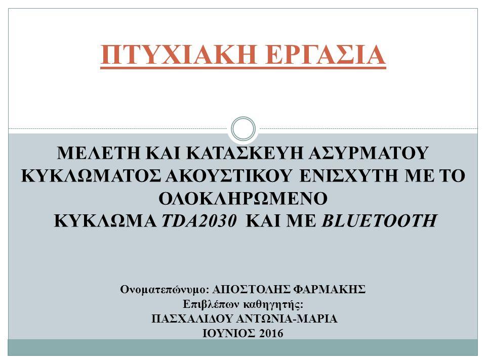 ΠΤΥΧΙΑΚΗ ΕΡΓΑΣΙΑ ΜΕΛΕΤΗ ΚΑΙ ΚΑΤΑΣΚΕΥΗ ΑΣΥΡΜΑΤΟΥ ΚΥΚΛΩΜΑΤΟΣ ΑΚΟΥΣΤΙΚΟΥ ΕΝΙΣΧΥΤΗ ΜΕ ΤΟ ΟΛΟΚΛΗΡΩΜΕΝΟ ΚΥΚΛΩΜΑ TDA2030 KAI ME BLUETOOTH Ονοματεπώνυμο: ΑΠΟΣΤΟΛΗΣ ΦΑΡΜΑΚΗΣ Επιβλέπων καθηγητής: ΠΑΣΧΑΛΙΔΟΥ ΑΝΤΩΝΙΑ-ΜΑΡΙΑ ΙΟΥΝΙΟΣ 2016
