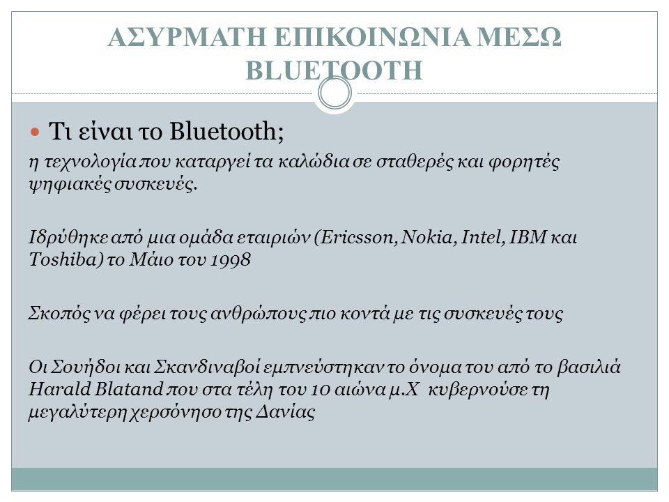 ΑΣΥΡΜΑΤΗ ΕΠΙΚΟΙΝΩΝΙΑ ΜΕΣΩ BLUETOOTH Τι είναι το Bluetooth; η τεχνολογία που καταργεί τα καλώδια σε σταθερές και φορητές ψηφιακές συσκευές. Ιδρύθηκε απ