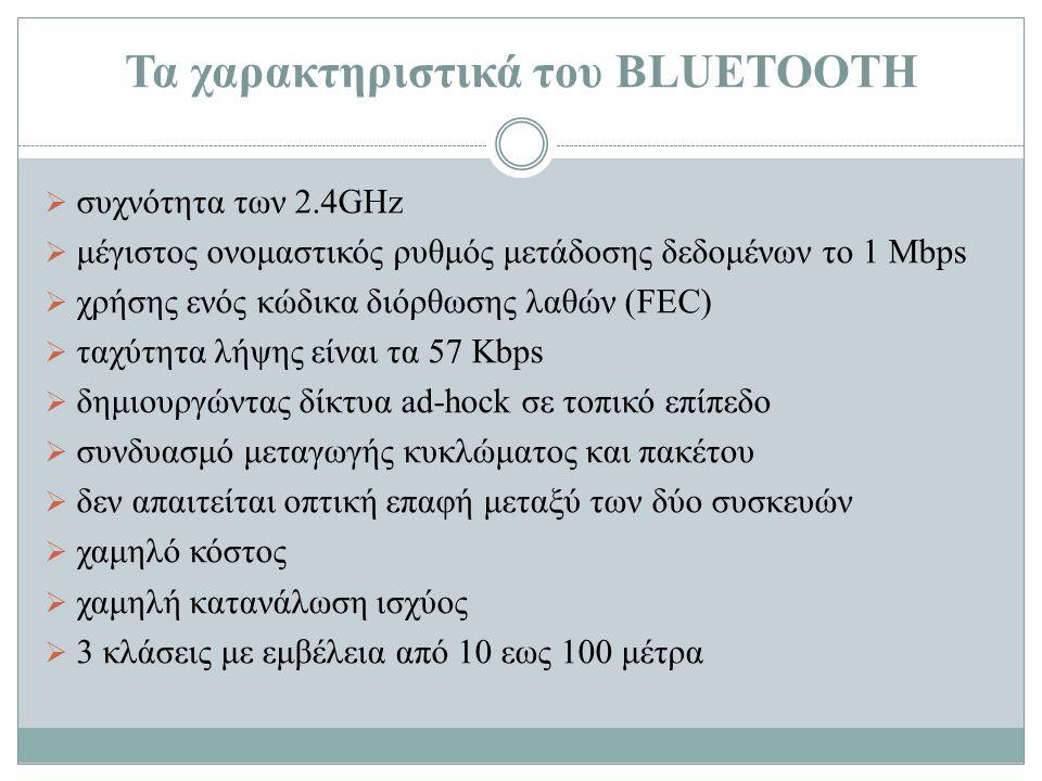 Τα χαρακτηριστικά του BLUETOOTH  συχνότητα των 2.4GHz  μέγιστος ονομαστικός ρυθμός μετάδοσης δεδομένων το 1 Mbps  χρήσης ενός κώδικα διόρθωσης λαθώ