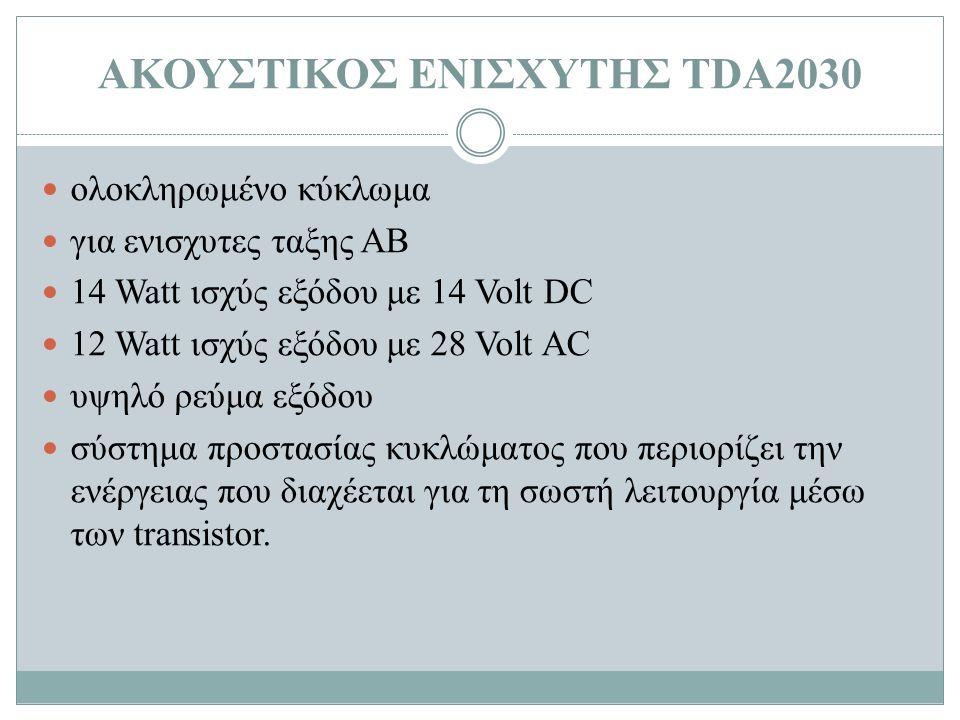 ΑΚΟΥΣΤΙΚΟΣ ΕΝΙΣΧΥΤΗΣ ΤDA2030 ολοκληρωμένο κύκλωμα για ενισχυτες ταξης ΑΒ 14 Watt ισχύς εξόδου με 14 Volt DC 12 Watt ισχύς εξόδου με 28 Volt AC υψηλό ρεύμα εξόδου σύστημα προστασίας κυκλώματος που περιορίζει την ενέργειας που διαχέεται για τη σωστή λειτουργία μέσω των transistor.