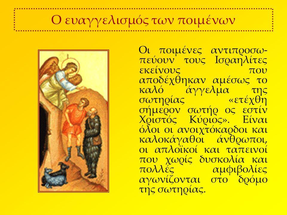Ο ευαγγελισμός των ποιμένων Οι ποιμένες αντιπροσω- πεύουν τους Ισραηλίτες εκείνους που αποδέχθηκαν αμέσως το καλό άγγελμα της σωτηρίας «ετέχθη σήμερον σωτήρ ος εστίν Χριστός Κύριος».